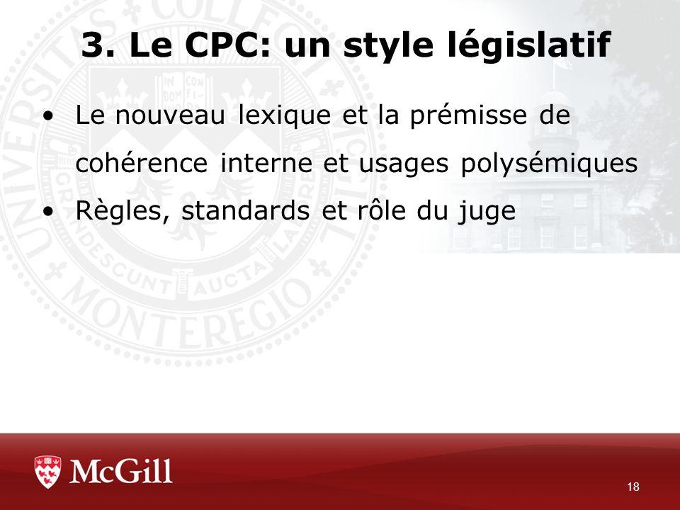 3. Le CPC: un style législatif 18 Le nouveau lexique et la prémisse de cohérence interne et usages polysémiques Règles, standards et rôle du juge