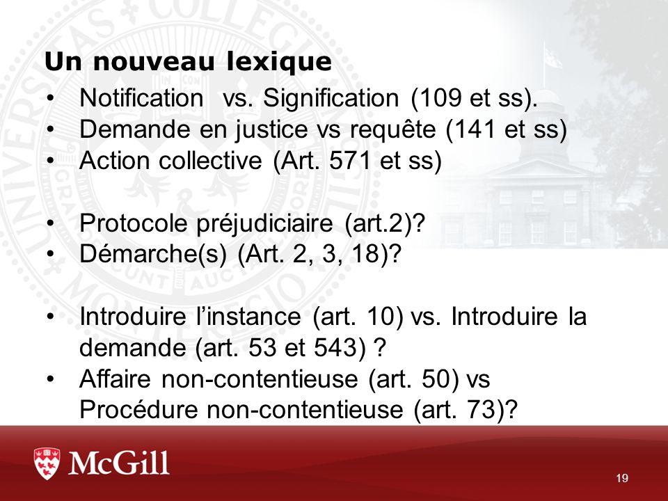 Un nouveau lexique 19 Notification vs. Signification (109 et ss). Demande en justice vs requête (141 et ss) Action collective (Art. 571 et ss) Protoco