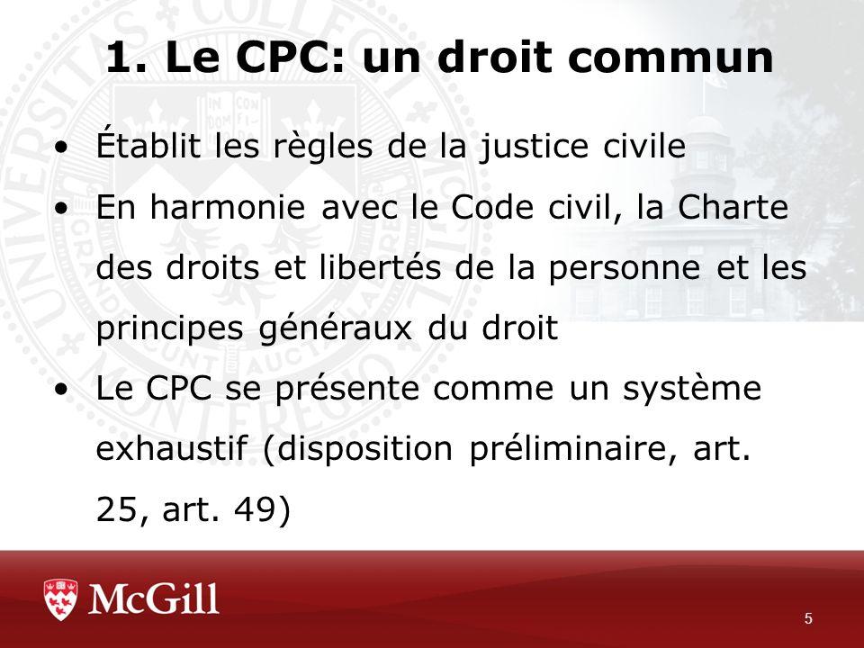 1. Le CPC: un droit commun 5 Établit les règles de la justice civile En harmonie avec le Code civil, la Charte des droits et libertés de la personne e