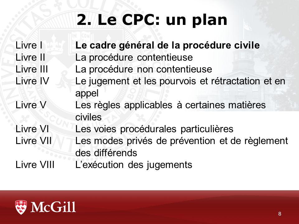 2. Le CPC: un plan 8 Livre ILe cadre général de la procédure civile Livre II La procédure contentieuse Livre IIILa procédure non contentieuse Livre IV