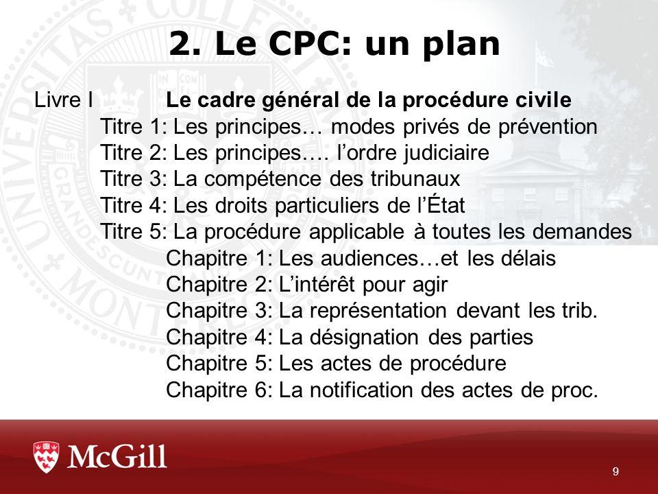 2. Le CPC: un plan 9 Livre ILe cadre général de la procédure civile Titre 1: Les principes… modes privés de prévention Titre 2: Les principes…. lordre