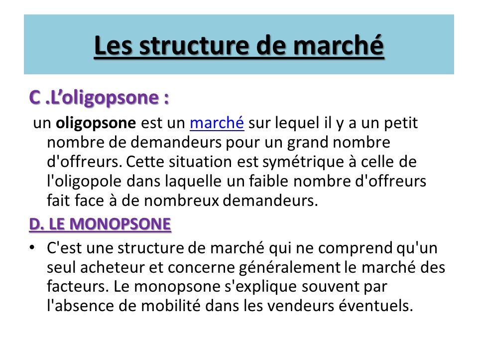 Les structure de marché C.Loligopsone : C.Loligopsone : un oligopsone est un marché sur lequel il y a un petit nombre de demandeurs pour un grand nomb