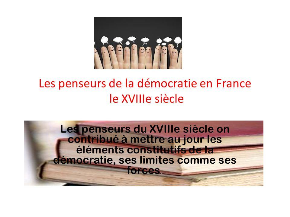 Les penseurs de la démocratie en France le XVIIIe siècle Les penseurs du XVIIIe siècle on contribué à mettre au jour les éléments constitutifs de la d