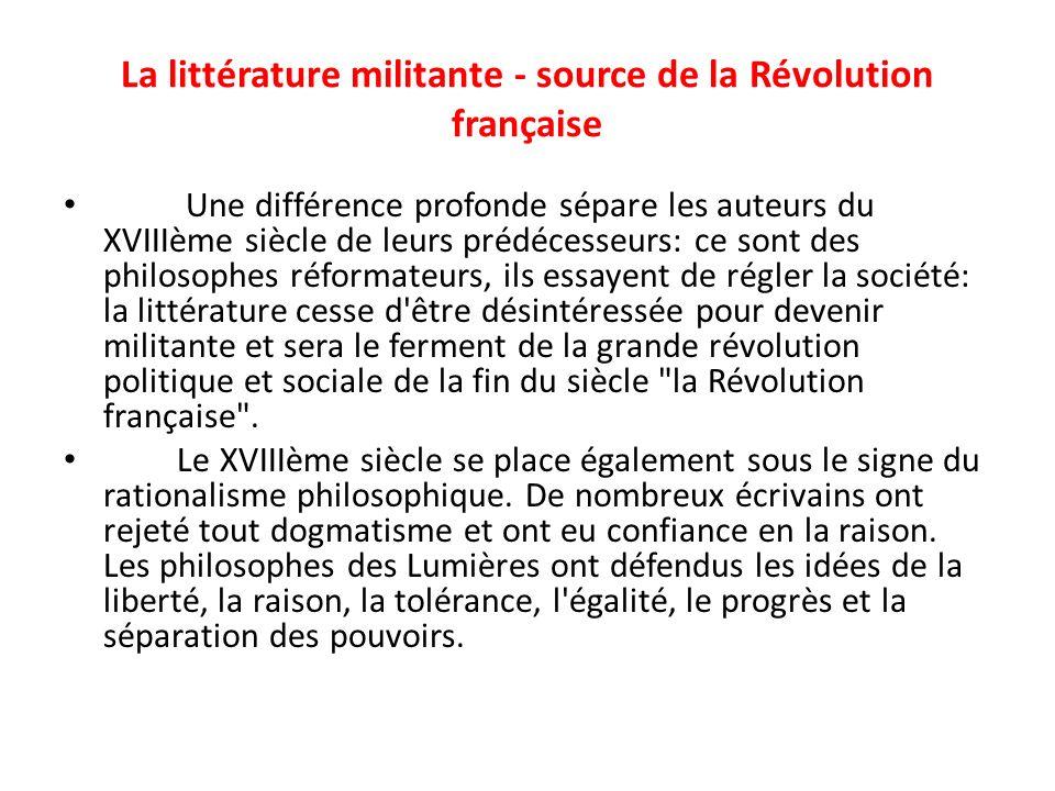 La littérature militante - source de la Révolution française Une différence profonde sépare les auteurs du XVIIIème siècle de leurs prédécesseurs: ce