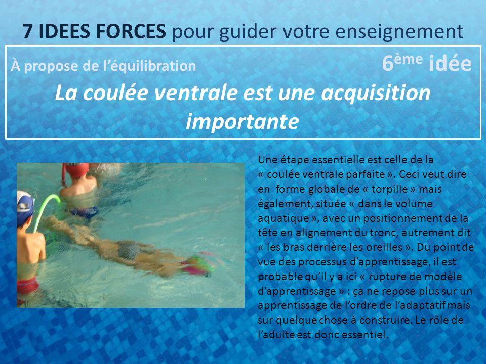 7 IDEES FORCES pour guider votre enseignement À propose de léquilibration 6 ème idée La coulée ventrale est une acquisition importante Une étape essentielle est celle de la « coulée ventrale parfaite ».