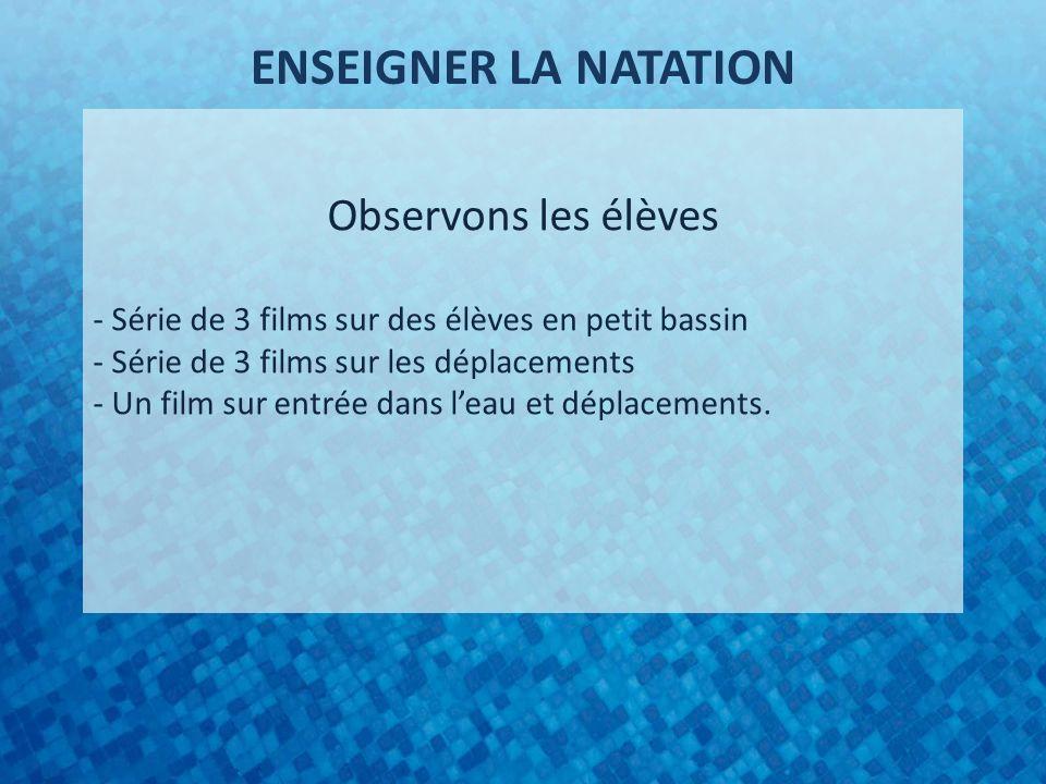 ENSEIGNER LA NATATION Observons les élèves - Série de 3 films sur des élèves en petit bassin - Série de 3 films sur les déplacements - Un film sur entrée dans leau et déplacements.