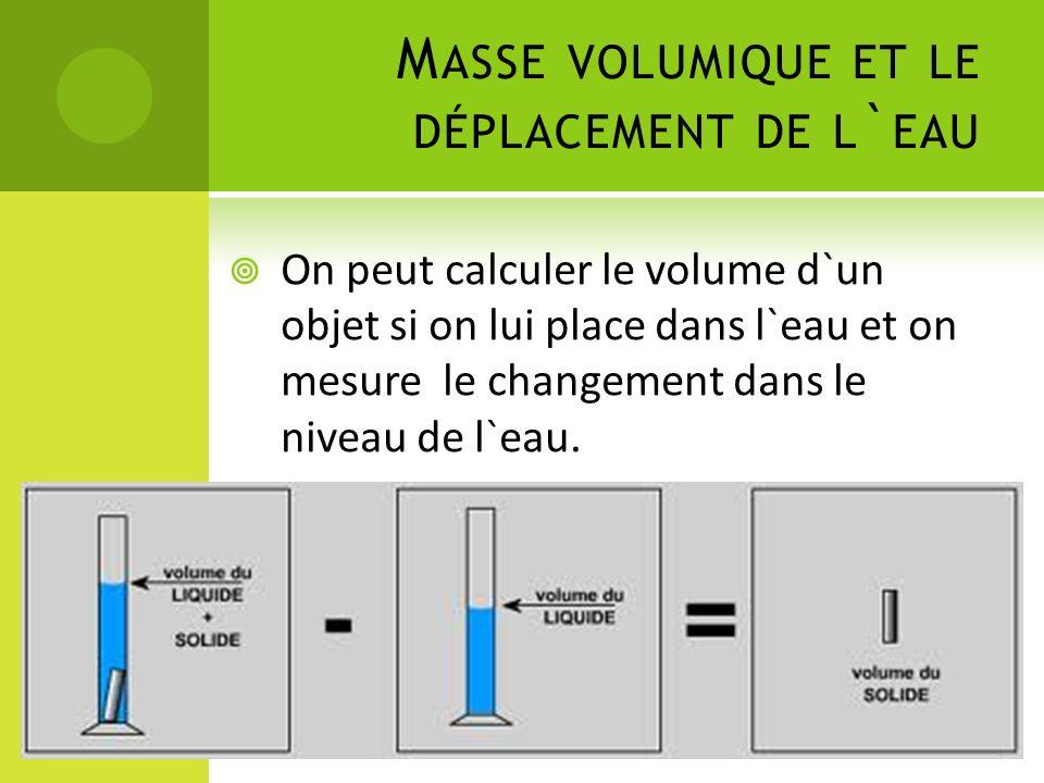 M ASSE VOLUMIQUE ET LE DÉPLACEMENT DE L ` EAU On peut calculer le volume d`un objet si on lui place dans l`eau et on mesure le changement dans le niveau de l`eau.