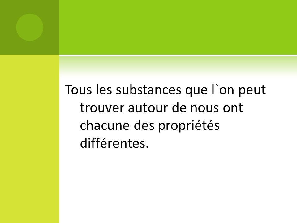 Tous les substances que l`on peut trouver autour de nous ont chacune des propriétés différentes.