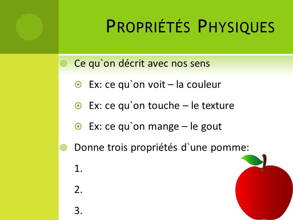 P ROPRIÉTÉS P HYSIQUES Ce qu`on décrit avec nos sens Ex: ce qu`on voit – la couleur Ex: ce qu`on touche – le texture Ex: ce qu`on mange – le gout Donne trois propriétés d`une pomme: 1.