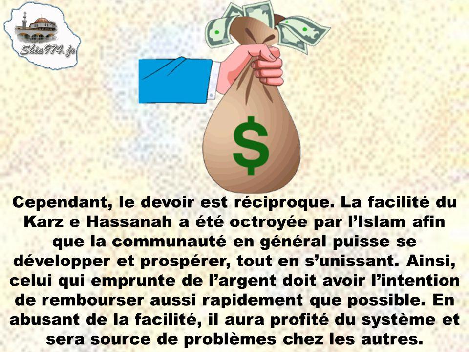 Cependant, le devoir est réciproque. La facilité du Karz e Hassanah a été octroyée par lIslam afin que la communauté en général puisse se développer e