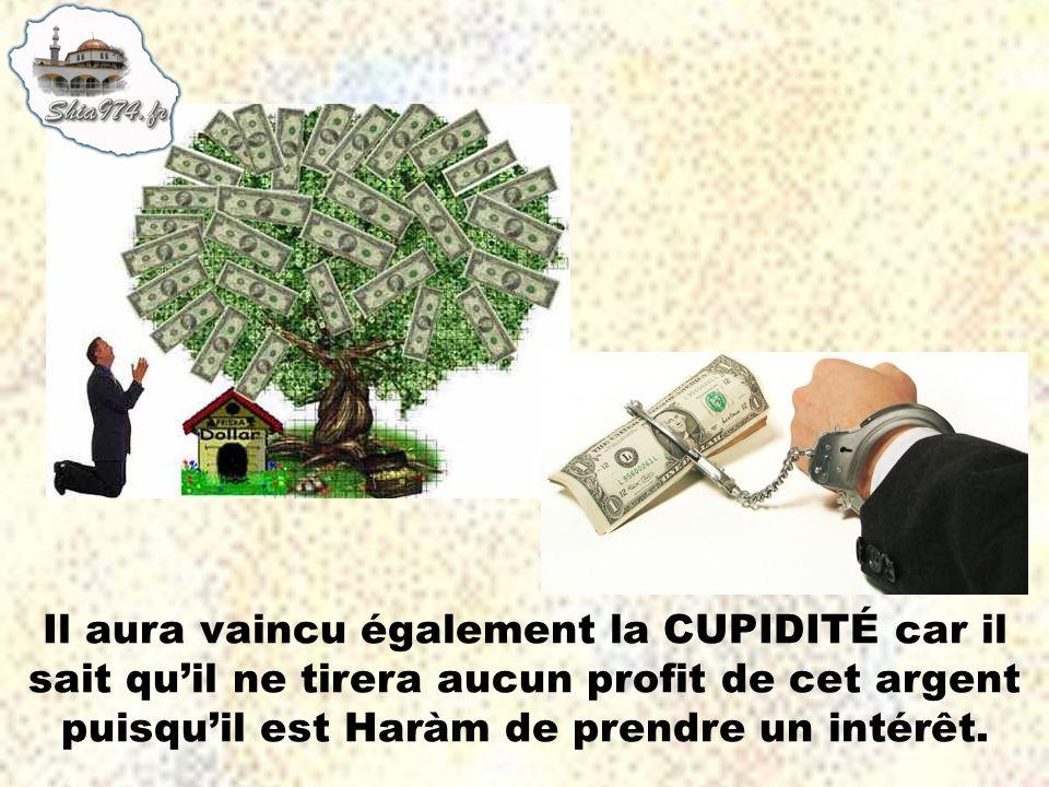Il aura vaincu également la CUPIDITÉ car il sait quil ne tirera aucun profit de cet argent puisquil est Haràm de prendre un intérêt.