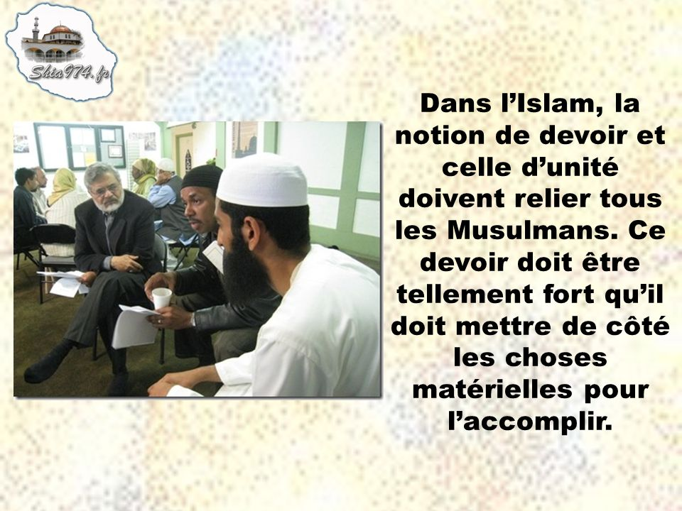Dans lIslam, la notion de devoir et celle dunité doivent relier tous les Musulmans. Ce devoir doit être tellement fort quil doit mettre de côté les ch