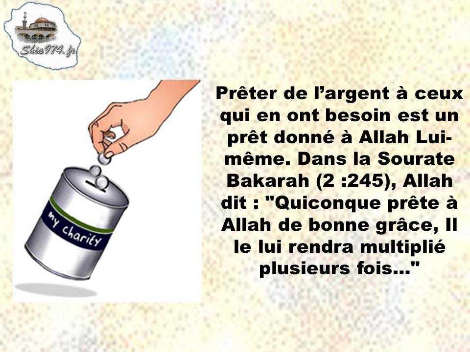 Prêter de largent à ceux qui en ont besoin est un prêt donné à Allah Lui- même. Dans la Sourate Bakarah (2 :245), Allah dit :