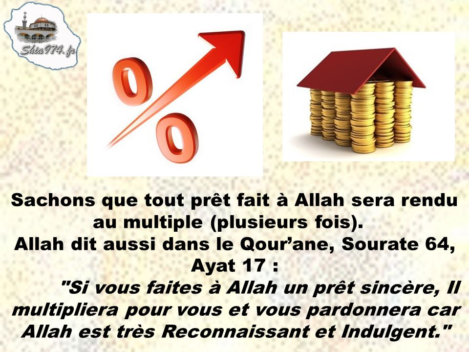 Sachons que tout prêt fait à Allah sera rendu au multiple (plusieurs fois). Allah dit aussi dans le Qourane, Sourate 64, Ayat 17 :