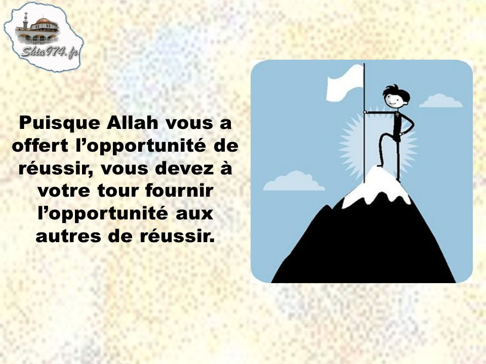 Puisque Allah vous a offert lopportunité de réussir, vous devez à votre tour fournir lopportunité aux autres de réussir.