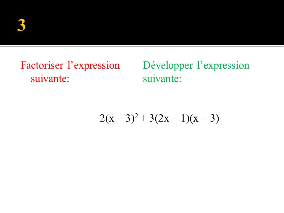 Factoriser lexpression suivante: Développer lexpression suivante: (2x – 1) 2 - 2 (2x – 1)(x – 3)