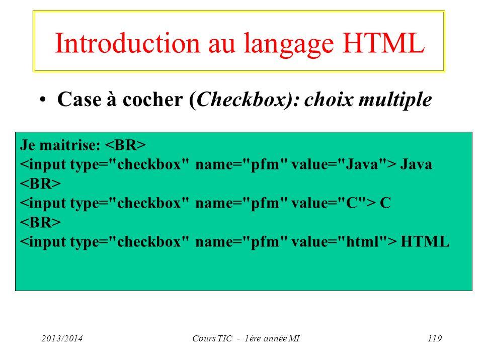 Introduction au langage HTML Case à cocher (Checkbox): choix multiple 2013/2014Cours TIC - 1ère année MI119 Je maitrise: Java C HTML