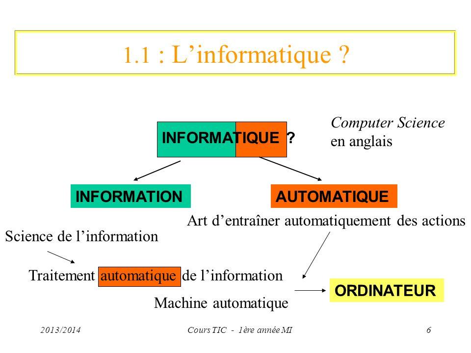 2013/2014Cours TIC - 1ère année MI7 Lordinateur Machine qui permet de traiter de linformation : –dacquérir et de conserver de linformation (acquisition, stockage) –deffectuer des traitements (calcul), –de restituer les informations stockées (restitution) Permet de lier «information» «données» (0 ou 1) Différents types dinformations : valeurs numériques, textes, images, sons, …: tout cela avec des 0 ou 1