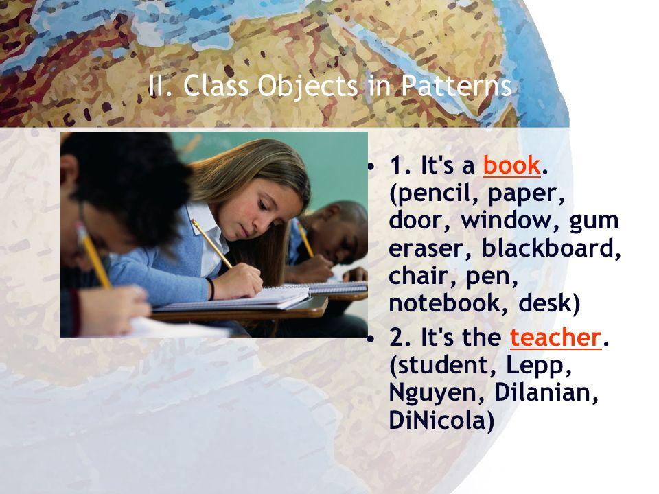 II. Class Objects in Patterns (1) pencil (2) pen (3) teacher (4) student (5) paper (6) book (7) window (8) door (9) notebook (10) gum eraser (11) chai
