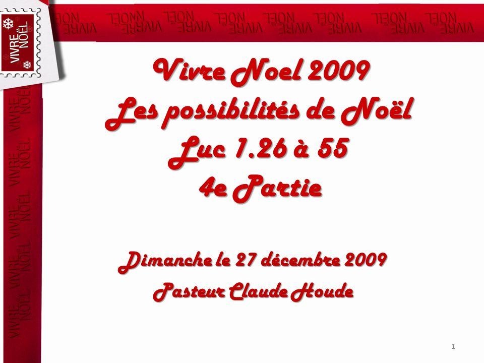 Vivre Noel 2009 Les possibilités de Noël Luc 1.26 à 55 4e Partie Dimanche le 27 décembre 2009 Pasteur Claude Houde 1