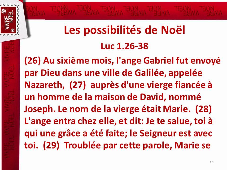 Les possibilités de Noël Luc 1.26-38 (26) Au sixième mois, l'ange Gabriel fut envoyé par Dieu dans une ville de Galilée, appelée Nazareth, (27) auprès