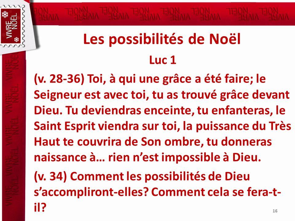 Les possibilités de Noël Luc 1 (v. 28-36) Toi, à qui une grâce a été faire; le Seigneur est avec toi, tu as trouvé grâce devant Dieu. Tu deviendras en