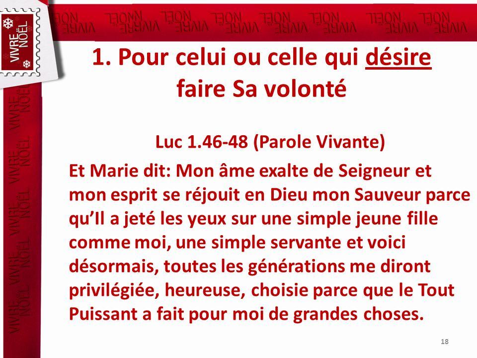 1. Pour celui ou celle qui désire faire Sa volonté Luc 1.46-48 (Parole Vivante) Et Marie dit: Mon âme exalte de Seigneur et mon esprit se réjouit en D