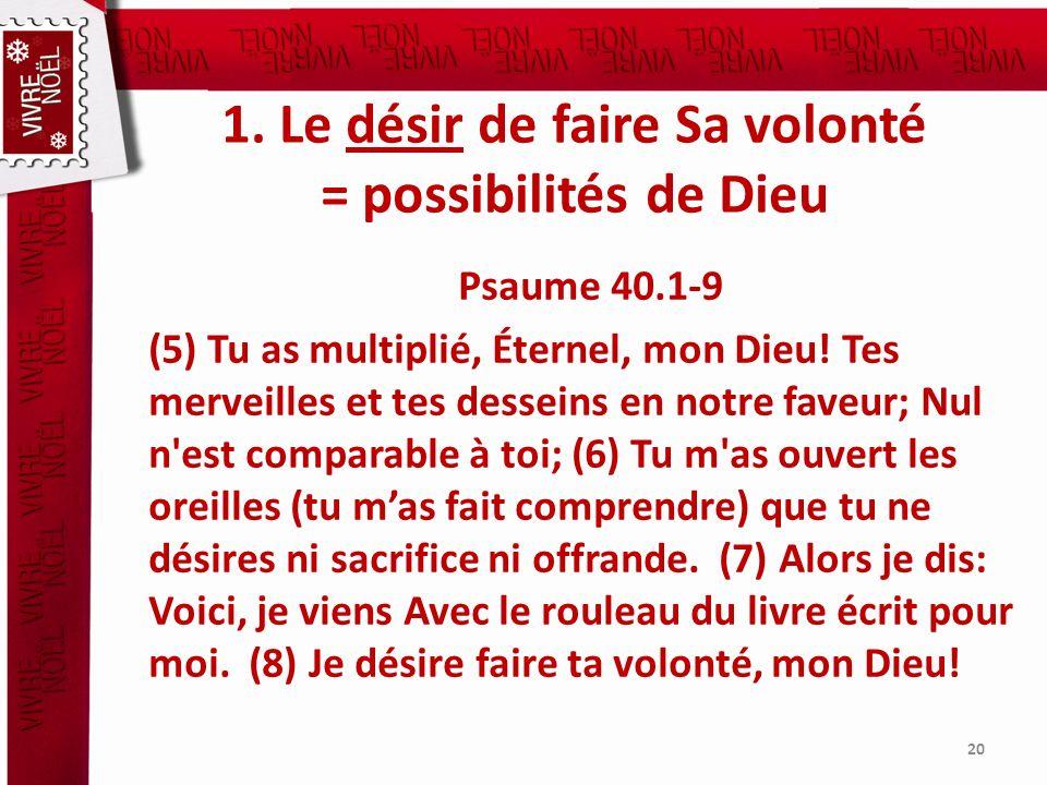 1. Le désir de faire Sa volonté = possibilités de Dieu Psaume 40.1-9 (5) Tu as multiplié, Éternel, mon Dieu! Tes merveilles et tes desseins en notre f