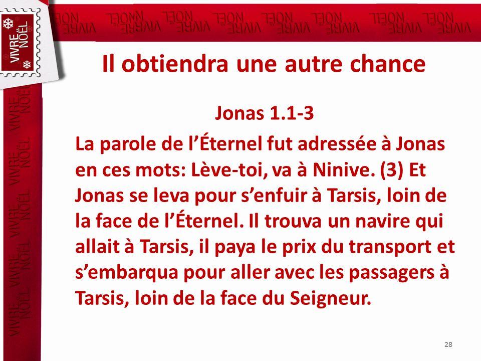 Il obtiendra une autre chance Jonas 1.1-3 La parole de lÉternel fut adressée à Jonas en ces mots: Lève-toi, va à Ninive. (3) Et Jonas se leva pour sen