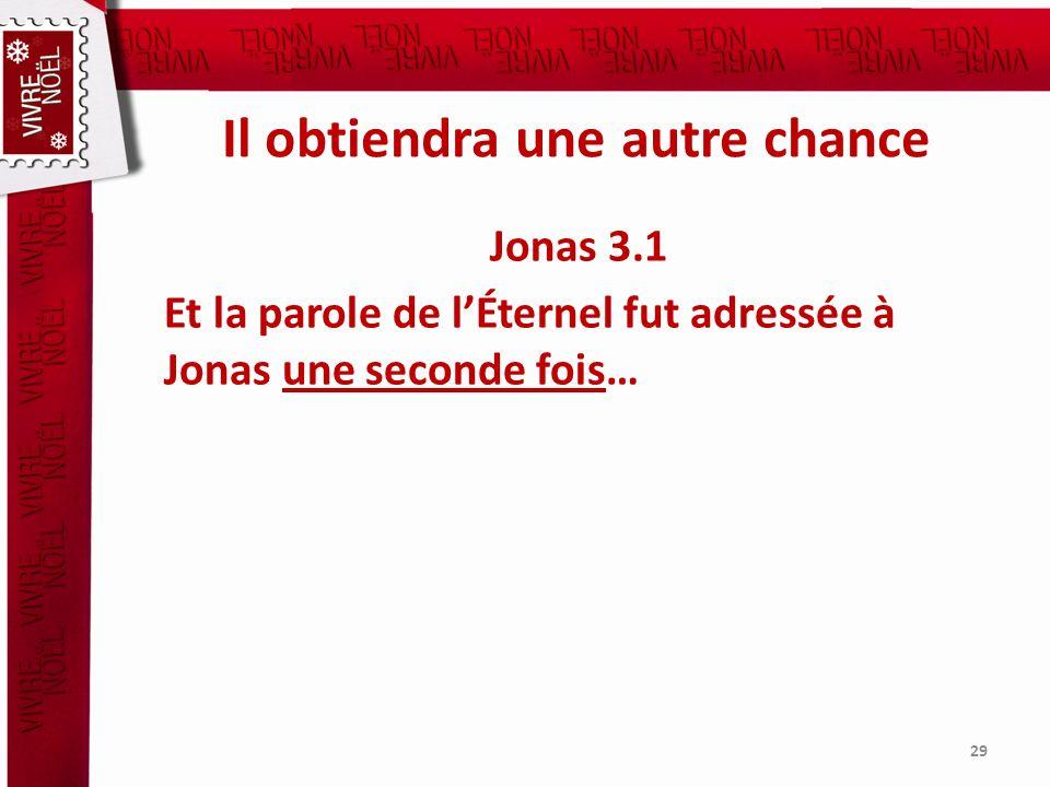 Il obtiendra une autre chance Jonas 3.1 Et la parole de lÉternel fut adressée à Jonas une seconde fois… 29