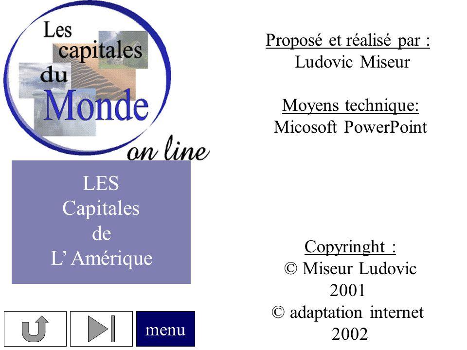 Proposé et réalisé par : Ludovic Miseur Moyens technique: Micosoft PowerPoint Copyringht : © Miseur Ludovic 2001 © adaptation internet 2002 menu LES Capitales de L Amérique