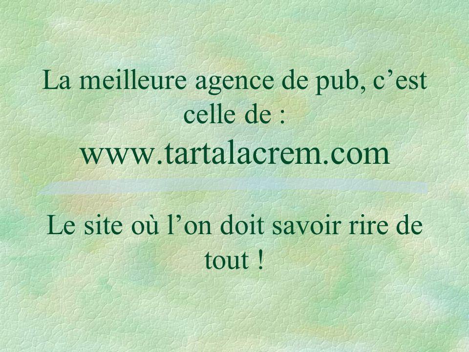 La meilleure agence de pub, cest celle de : www.tartalacrem.com Le site où lon doit savoir rire de tout !
