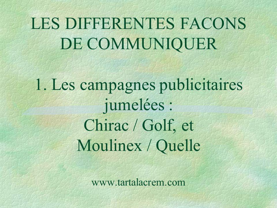LES DIFFERENTES FACONS DE COMMUNIQUER 1. Les campagnes publicitaires jumelées : Chirac / Golf, et Moulinex / Quelle www.tartalacrem.com