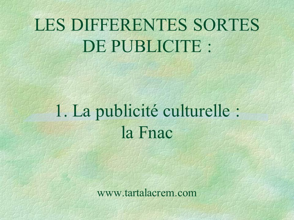 LES DIFFERENTES SORTES DE PUBLICITE : 1. La publicité culturelle : la Fnac www.tartalacrem.com