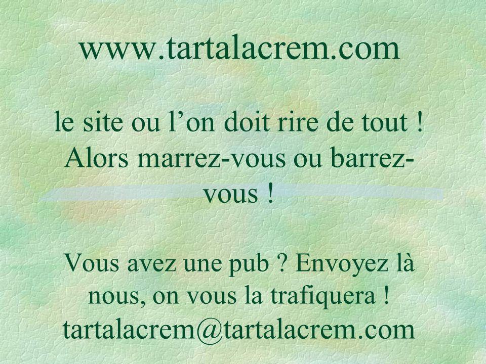 www.tartalacrem.com le site ou lon doit rire de tout ! Alors marrez-vous ou barrez- vous ! Vous avez une pub ? Envoyez là nous, on vous la trafiquera