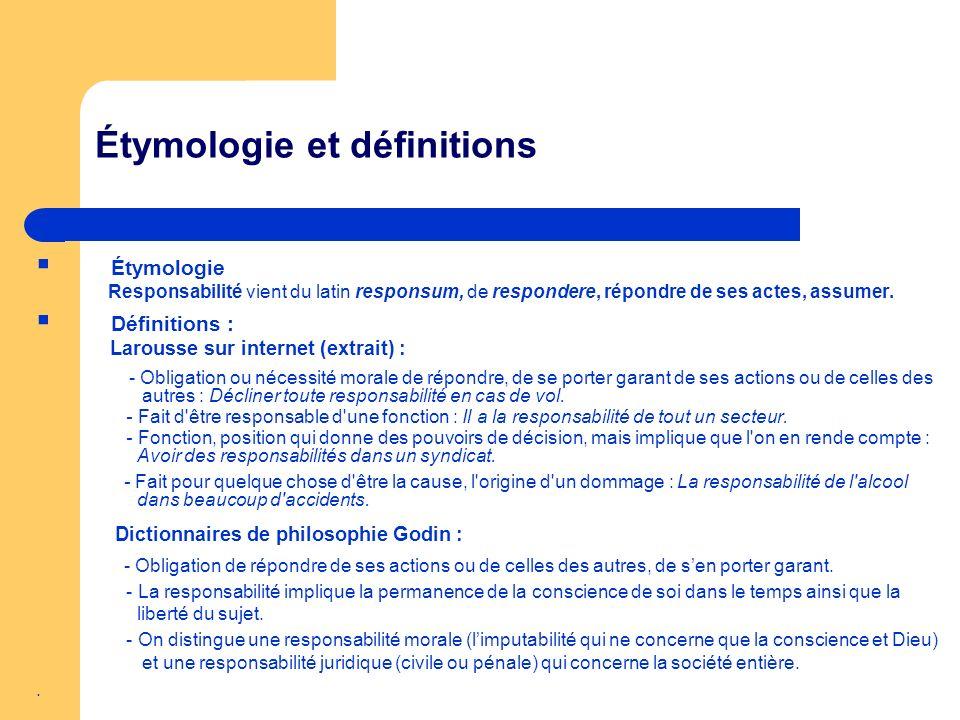 Étymologie et définitions Étymologie Responsabilité vient du latin responsum, de respondere, répondre de ses actes, assumer. Définitions : Larousse su