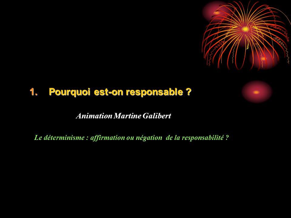 1.Pourquoi est-on responsable ? Animation Martine Galibert Le déterminisme : affirmation ou négation de la responsabilité ?