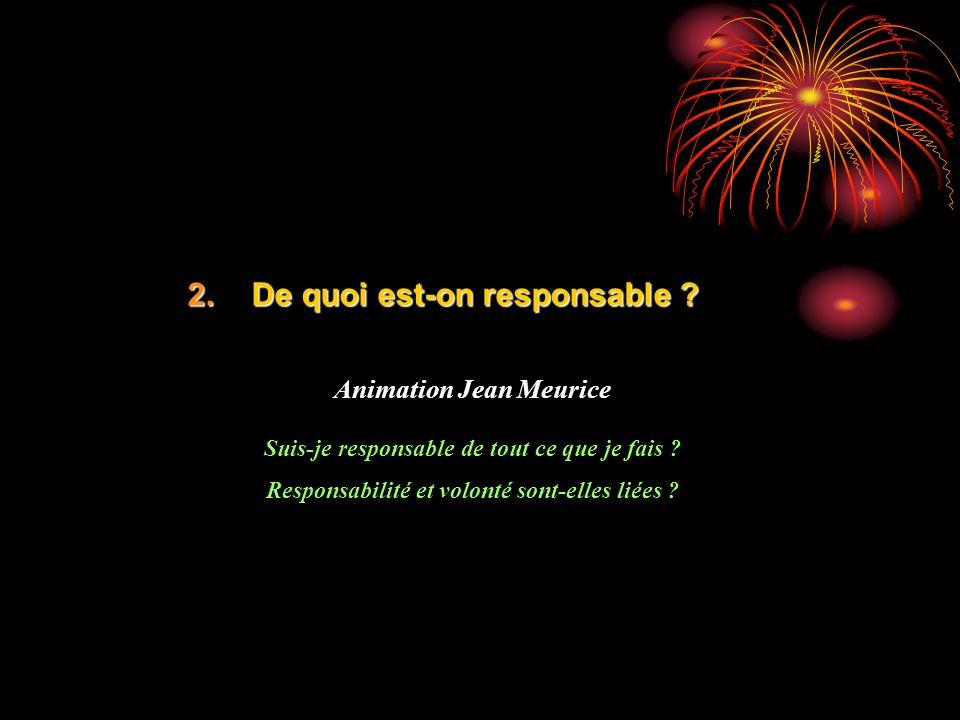 2.De quoi est-on responsable ? Animation Jean Meurice Suis-je responsable de tout ce que je fais ? Responsabilité et volonté sont-elles liées ?