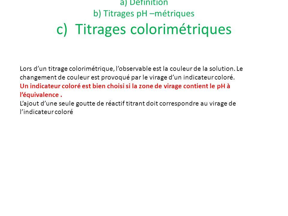 a) Définition b) Titrages pH –métriques c) Titrages colorimétriques Lors dun titrage colorimétrique, lobservable est la couleur de la solution. Le cha