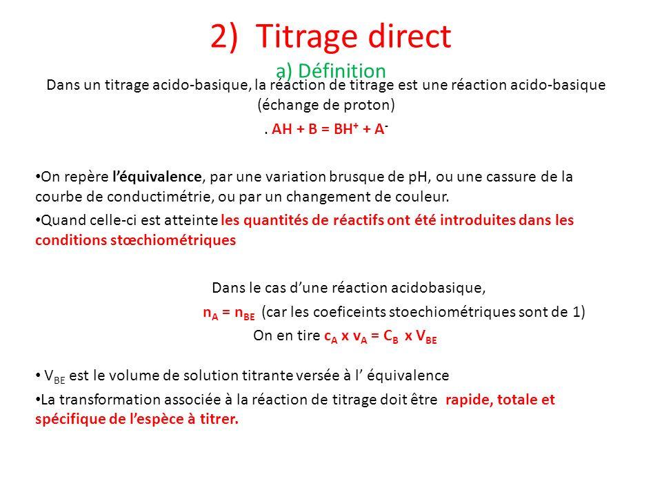 2) Titrage direct a) Définition Dans un titrage acido-basique, la réaction de titrage est une réaction acido-basique (échange de proton). AH + B = BH