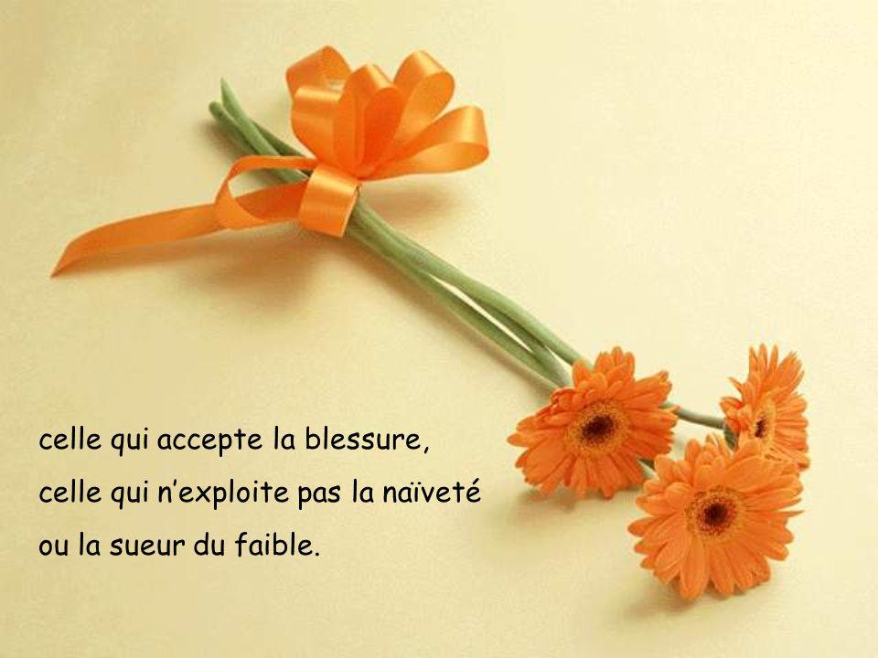 celle qui accepte la blessure, celle qui nexploite pas la naïveté ou la sueur du faible.