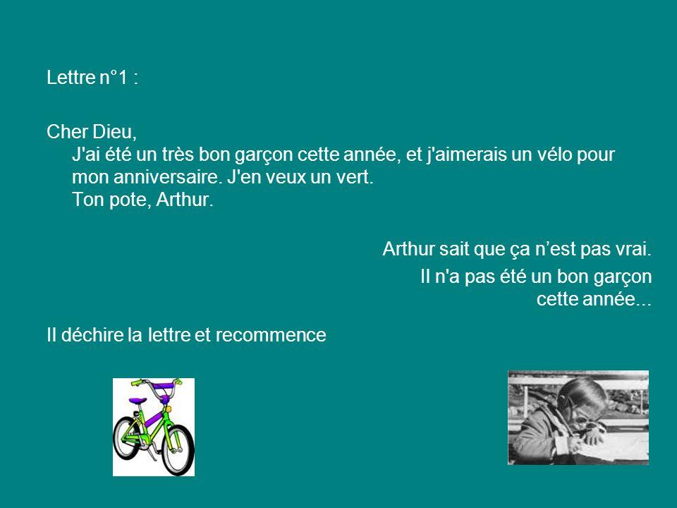 Lettre n°1 : Cher Dieu, J'ai été un très bon garçon cette année, et j'aimerais un vélo pour mon anniversaire. J'en veux un vert. Ton pote, Arthur. Art