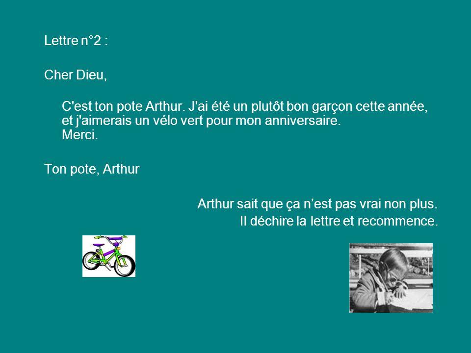 Lettre n°2 : Cher Dieu, C'est ton pote Arthur. J'ai été un plutôt bon garçon cette année, et j'aimerais un vélo vert pour mon anniversaire. Merci. Ton