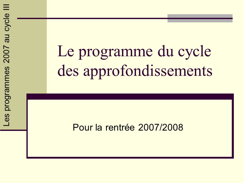 Les programmes 2007 au cycle III Circonscription de Saint-Pierre 22 Les programmes 2007 Ce diaporama a pour but de faire un rapide tour dhorizon des principaux changements opérés dans les programmes 2007 pour le cycle des approfondissements.