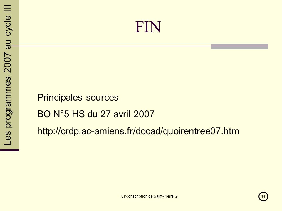 Les programmes 2007 au cycle III Circonscription de Saint-Pierre 214 FIN Principales sources BO N°5 HS du 27 avril 2007 http://crdp.ac-amiens.fr/docad
