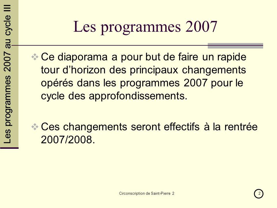 Les programmes 2007 au cycle III Circonscription de Saint-Pierre 22 Les programmes 2007 Ce diaporama a pour but de faire un rapide tour dhorizon des p