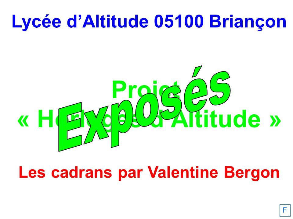 Lycée dAltitude 05100 Briançon Projet « Horloges dAltitude » Les cadrans par Valentine Bergon F