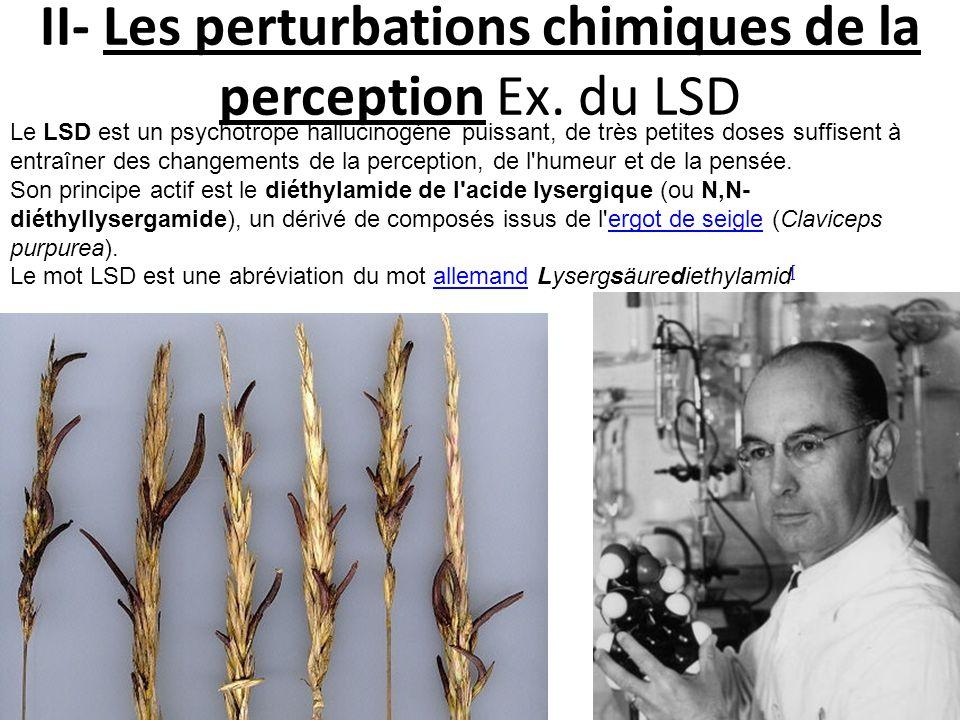 II- Les perturbations chimiques de la perception Ex. du LSD Le LSD est un psychotrope hallucinogène puissant, de très petites doses suffisent à entraî