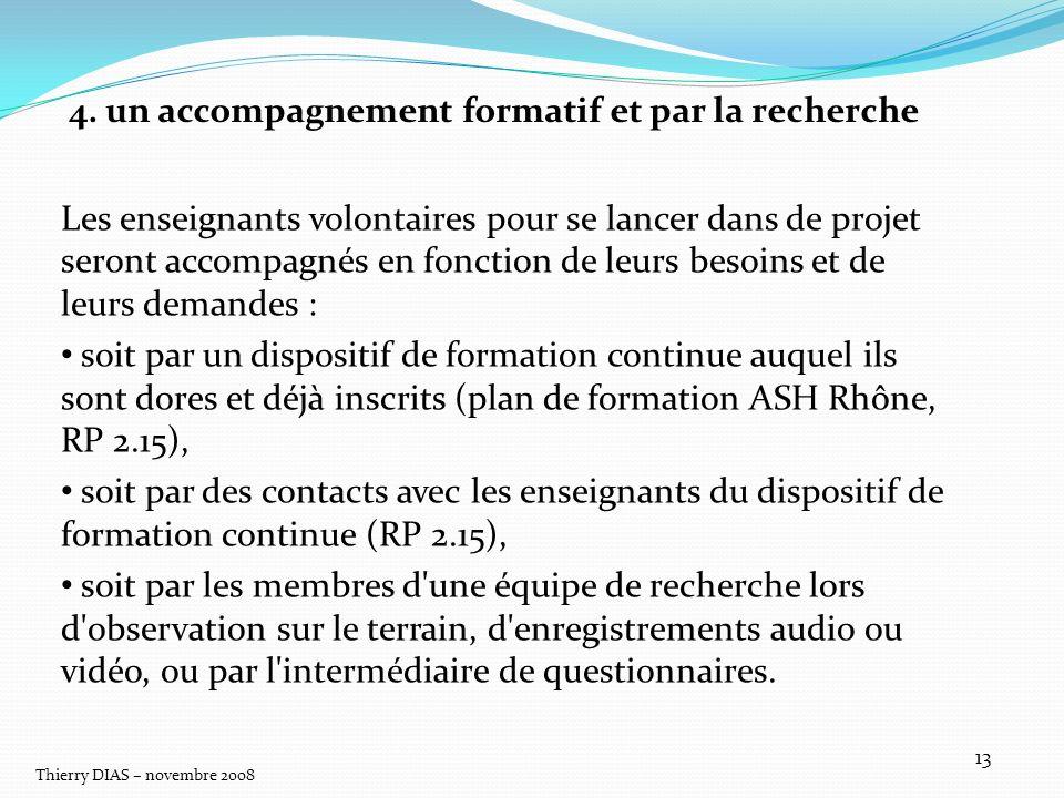 Thierry DIAS – novembre 2008 13 4. un accompagnement formatif et par la recherche Les enseignants volontaires pour se lancer dans de projet seront acc