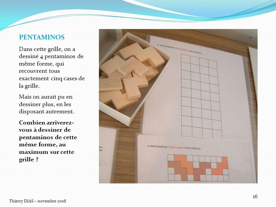 Thierry DIAS – novembre 2008 16 PENTAMINOS Dans cette grille, on a dessiné 4 pentaminos de même forme, qui recouvrent tous exactement cinq cases de la